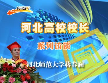 河北高校系列访谈之河北师范大学校长蒋春澜