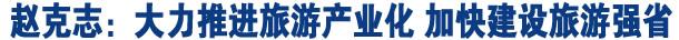 赵克志:大力推进旅游产业化 加快建设旅游强省