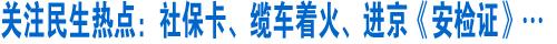 关注民生:社保卡、缆车着火、进京《安检证》……