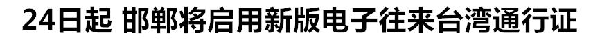 24日起 邯郸将启用新版电子往来台湾通行证