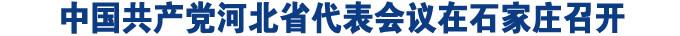 中国共产党河北省代表会议在石家庄召开