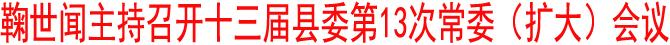 鞠世闻主持召开十三届县委第13次常委(扩大)会议
