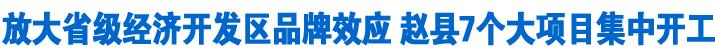 放大省级经济开发区品牌效应 赵县7个大项目集中开工