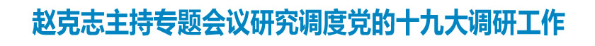 赵克志主持专题会议研究调度深入做好迎接宣传学习贯彻党的十九大调研工作