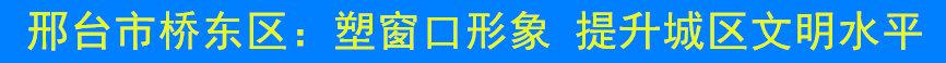 邢台市桥东区:塑窗口形象 提升城区文明水平