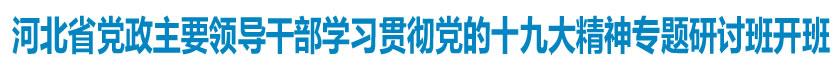 河北省党政主要领导干部学习贯彻党的十九大精神专题研讨班<br>开班