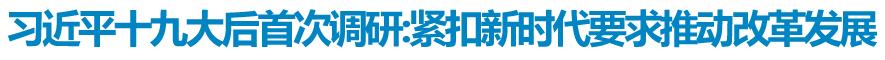 习近平:深入学习贯彻党的十九大精神 紧扣新时代要求推动改革发展