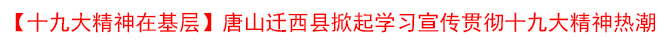 【十九大精神在基层】唐山迁西县掀起学习宣传贯彻十九大精神热潮