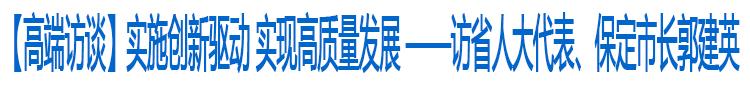 【高端访谈】实施创新驱动 实现高质量发展 ——访省人大代表、保定市长郭建英