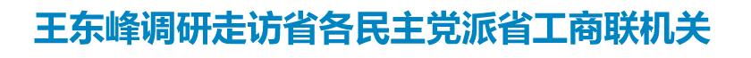 王东峰调研走访省各民主党派省工商联机关