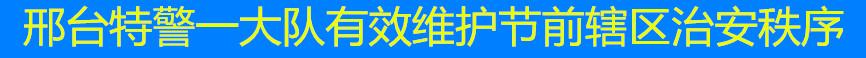 邢台特警一大队有效维护节前辖区治安秩序
