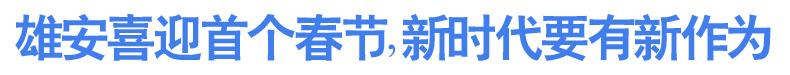 雄安喜迎首个春节,新时代要有新作为