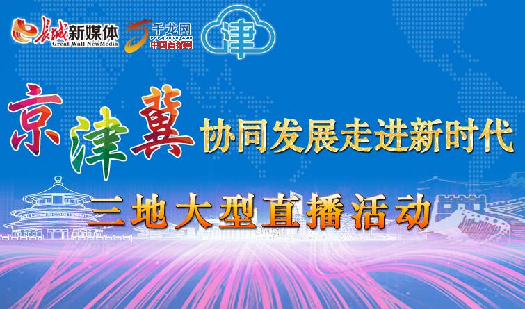【直播回顾】京津冀协同发展走进新时代三地大型直播活动