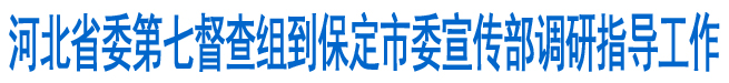 省委第七督查组到市委宣传部调研指导工作
