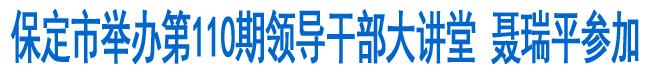 保定举办第110期领导干部大讲堂 聂瑞平参加