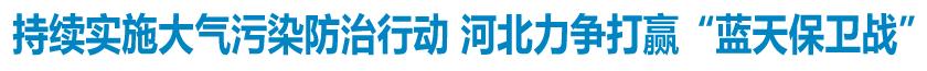 """持续实施大气污染防治行动 河北力争打赢""""蓝天保卫战"""""""