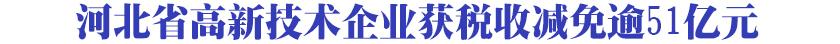 河北省高新技术企业获税收减免逾51亿元