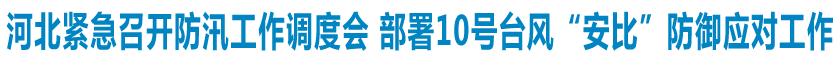 """河北省紧急召开防汛工作调度会 部署10号台风""""安比""""防御应对工作"""