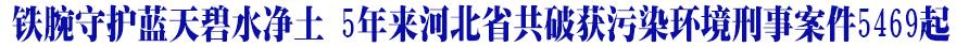 铁腕守护蓝天碧水净土 5年来河北省共破获污染环境刑事案件5469起