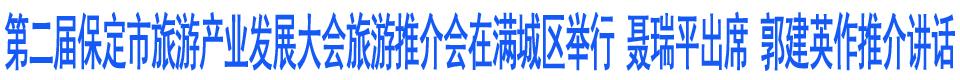 第二届保定市旅游产业发展大会旅游推介会在满城区举行 聂瑞平出席 郭建英作推介讲话