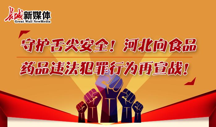 【图解】守护舌尖安全!河北向食品药品违法犯罪行为再宣战!