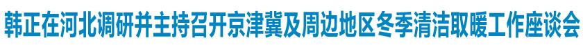韩正在河北调研并主持召开京津冀及周边地区冬季清洁取暖工作座谈会