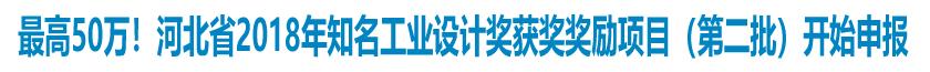 最高獎勵50萬!河北省2018年知名工業設計獎獲獎獎勵項目(第二批)開始申報