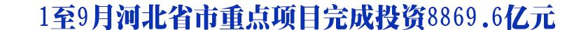 1至9月河北省市重点项目完成投资8869.6亿元