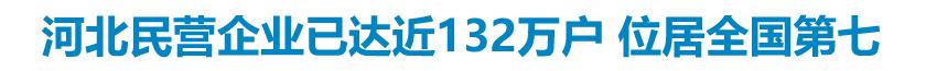 河北民营企业已达近132万户 位居全国第七