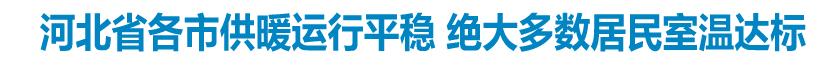 河北省各市供暖运行平稳 绝大多数居民室温达标