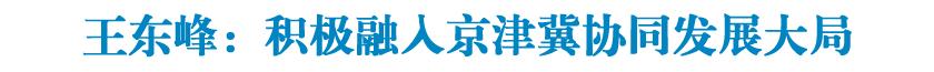 王东峰:积极融入京津冀协同发展大局 扎实推进党中央重大决策部署落地见效