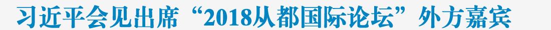 """习近平会见出席""""2018从都国际论坛""""外方嘉宾"""