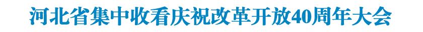 河北省集中收看庆祝改革开放40周年大会并迅速召开省委常委会扩大会议