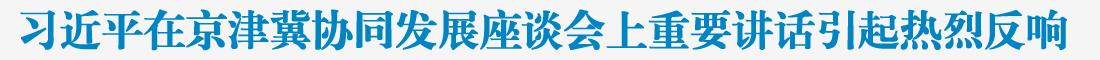 推动京津冀协同发展取得新的更大进展——习近平总书记在京津冀协同发展座谈会上的重要讲话引起热烈反响