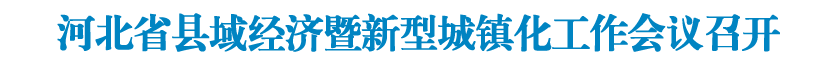 河北省县域经济暨新型城镇化工作会议召开
