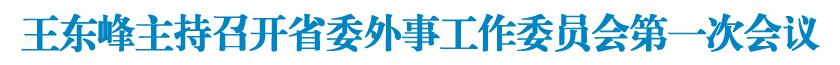 王东峰主持召开省委外事工作委员会第一次会议