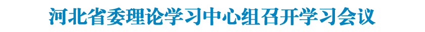 河北省委理论学习中心组召开学习会议