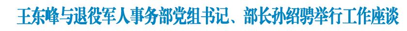 王东峰与退役军人事务部党组书记、部长孙绍骋举行工作座谈 许勤参加座谈