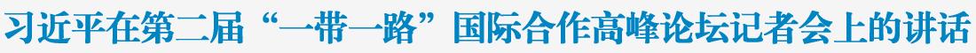 """习近平在第二届""""一带一路""""国际合作高峰论坛记者会上的讲话"""