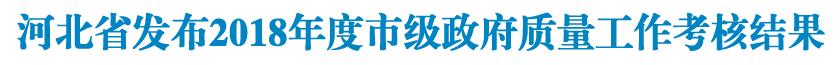 河北省质量强省战略领导小组<br/>关于2018年度市级政府质量工作考核结果的<br/>通 报