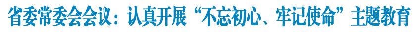 """省委常委会召开会议传达学习贯彻中共中央政治局会议关于在全党开展""""不忘初心、牢记使命""""主题教育精神"""