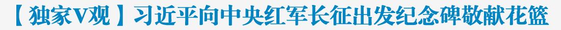 【独家V观】习近平向中央红军长征出发纪念碑敬献花篮