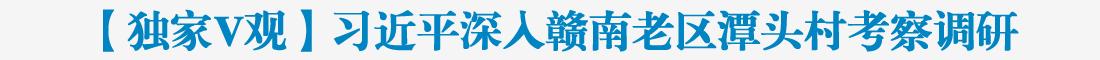 【独家V观】习近平深入赣南老区潭头村考察调研