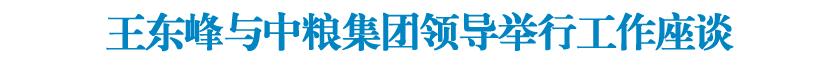 王东峰与中粮集团领导举行工作座谈 许勤参加座谈