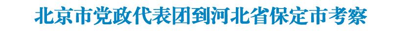 北京市党政代表团到河北省保定市考察