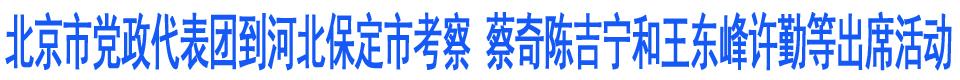 北京市党政代表团到河北保定市考察