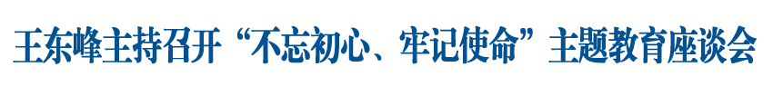 """王东峰主持召开""""不忘初心、牢记使命""""主题教育重点进出口香港码五分钟一开企业 座谈会"""
