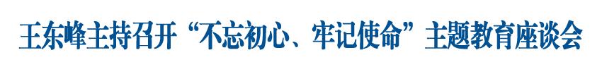 """王东峰主持召开""""不忘初心、牢记使命""""主题教育座谈会征求省委有关部门意见建议"""