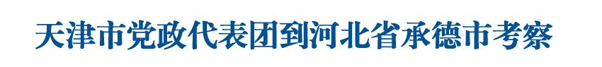 天津市黨政代表團到河北省承德市考察
