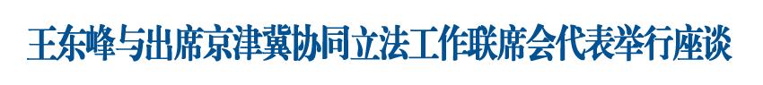 王東峰與出席京津冀協同立法工作聯席會議的代表舉行工作座談